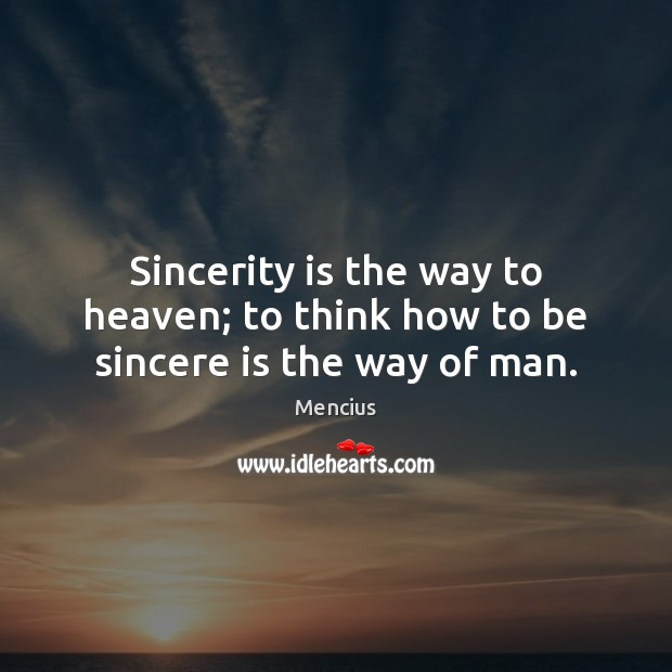 Sincerity is the way to heaven; to think how to be sincere is the way of man. Mencius Picture Quote