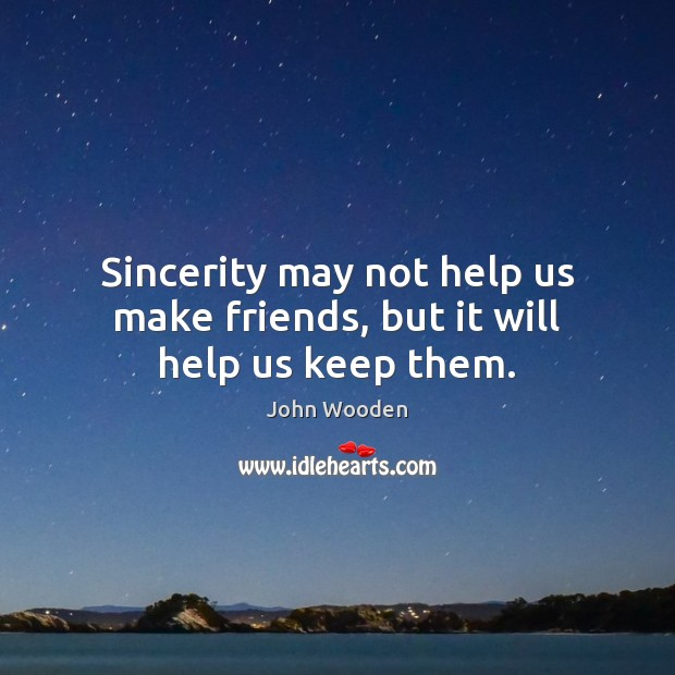 Sincerity may not help us make friends, but it will help us keep them. Image