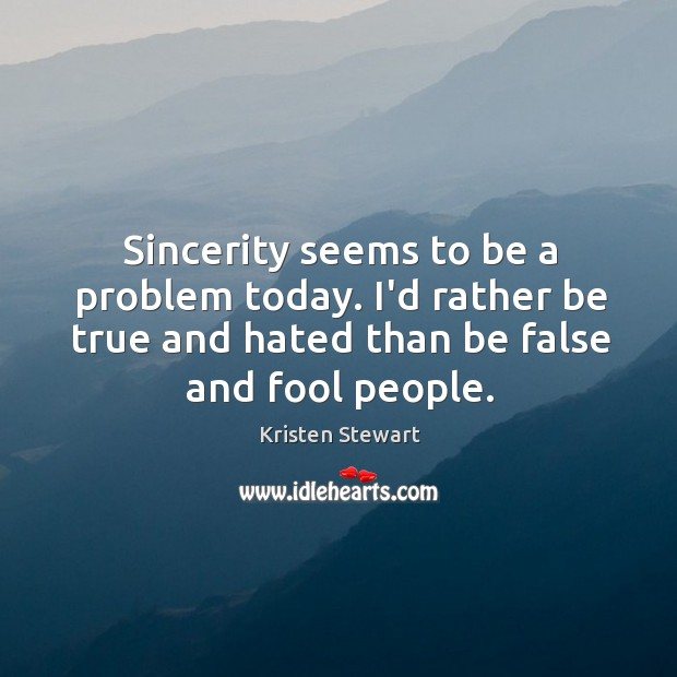 Sincerity seems to be a problem today. I'd rather be true and Image