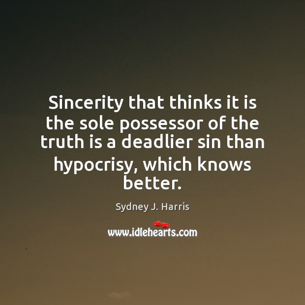 Sincerity that thinks it is the sole possessor of the truth is Sydney J. Harris Picture Quote