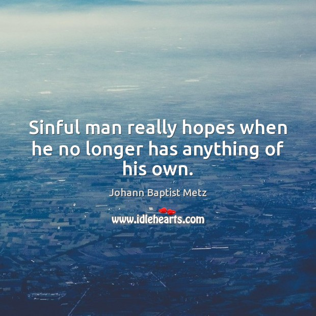 Sinful man really hopes when he no longer has anything of his own. Johann Baptist Metz Picture Quote