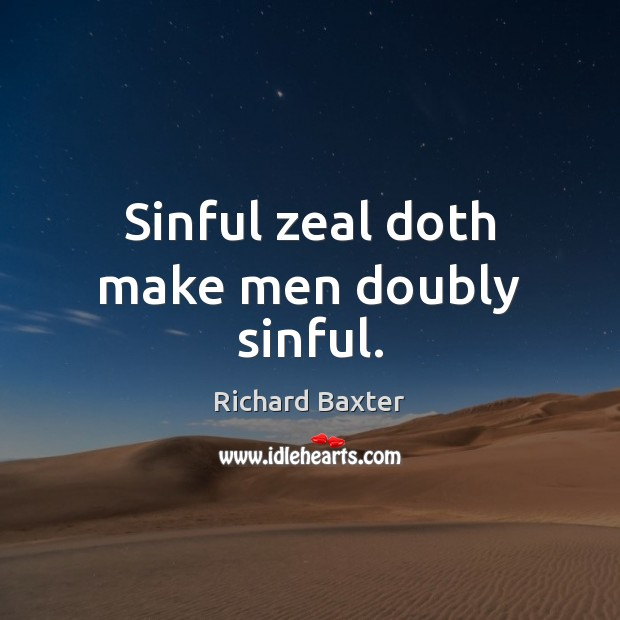 Sinful zeal doth make men doubly sinful. Richard Baxter Picture Quote