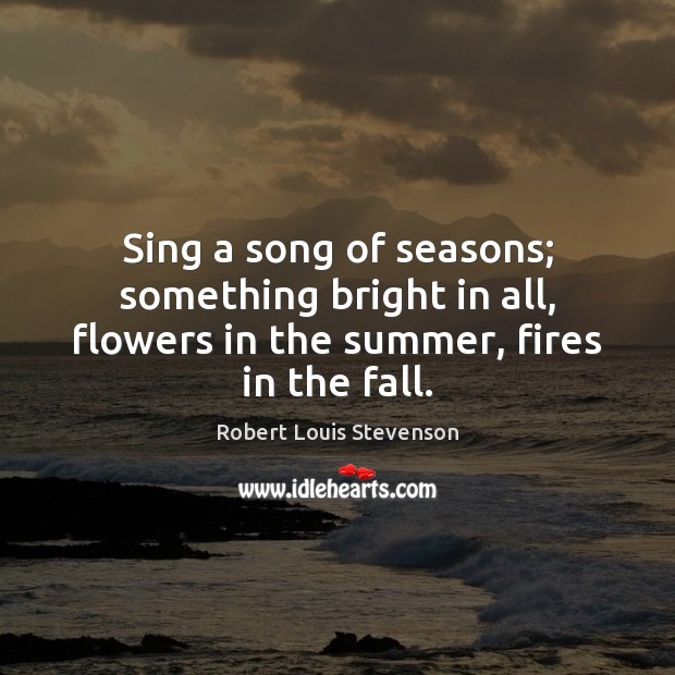 Image, Sing a song of seasons; something bright in all, flowers in the summer, fires in the fall.
