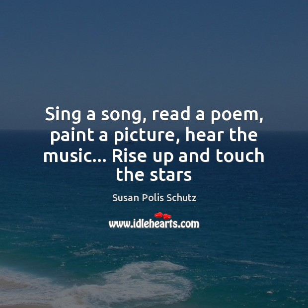Image, Sing a song, read a poem, paint a picture, hear the music… Rise up and touch the stars