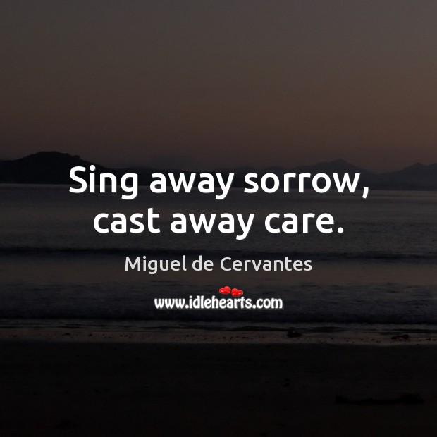 Sing away sorrow, cast away care. Miguel de Cervantes Picture Quote