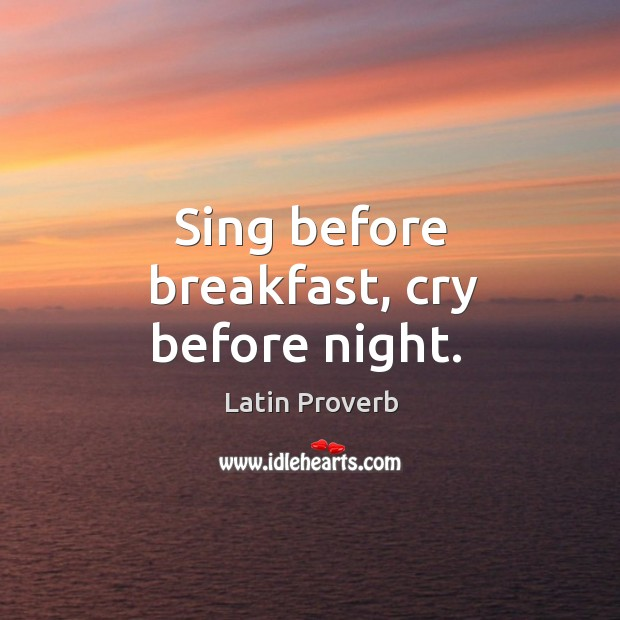 Image, Sing before breakfast, cry before night.