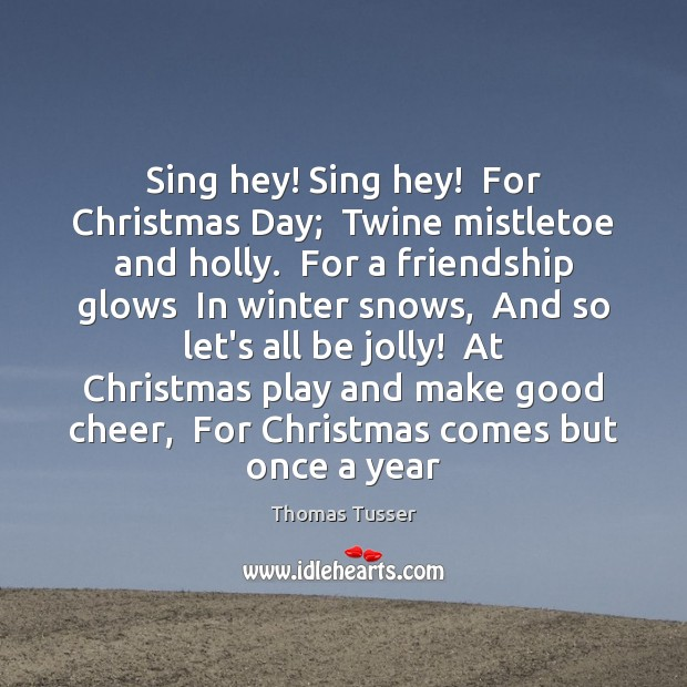 Sing hey! Sing hey!  For Christmas Day;  Twine mistletoe and holly.  For Thomas Tusser Picture Quote