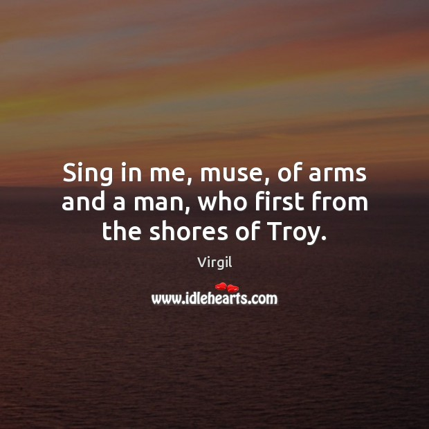 Sing in me, muse, of arms and a man, who first from the shores of Troy. Image