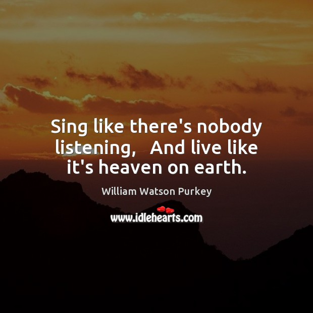 Image, Sing like there's nobody listening,   And live like it's heaven on earth.