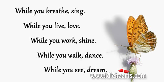 While You Breathe, Sing. While You Live, Love.
