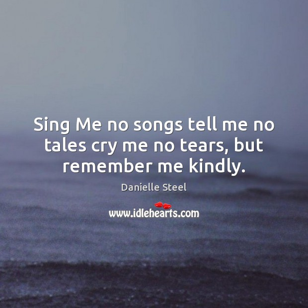 Sing Me no songs tell me no tales cry me no tears, but remember me kindly. Danielle Steel Picture Quote