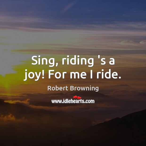 Sing, riding 's a joy! For me I ride. Robert Browning Picture Quote
