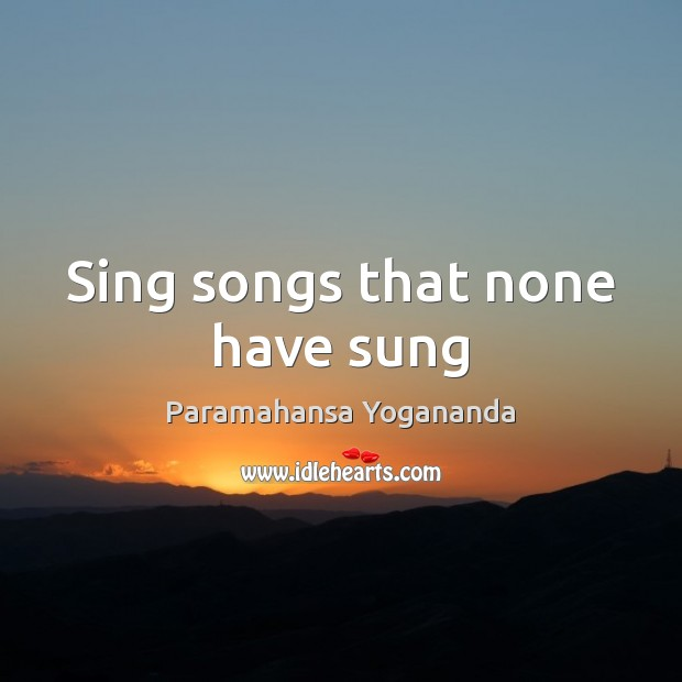 Sing songs that none have sung Image