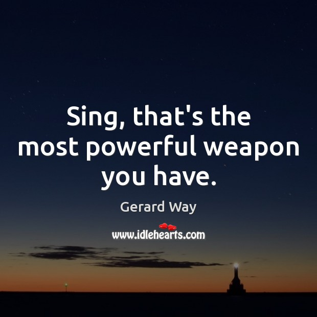 Image, Sing, that's the most powerful weapon you have.