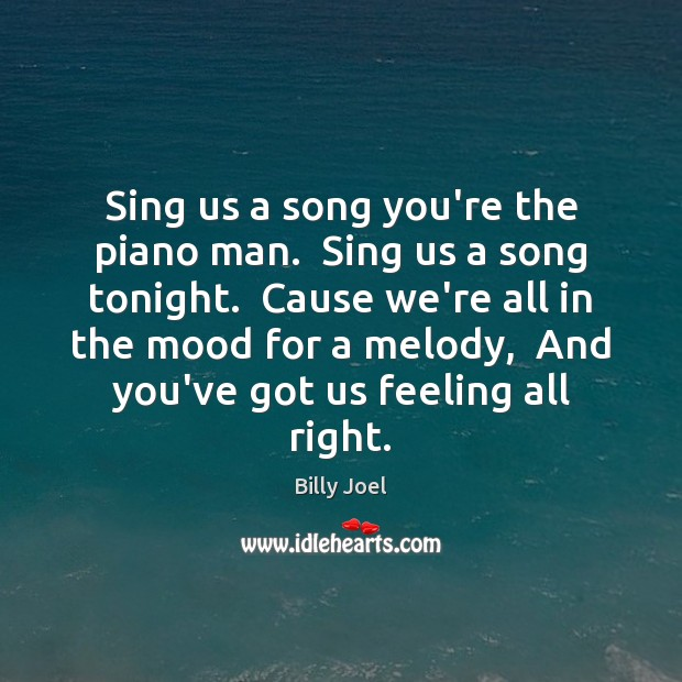 Sing us a song you're the piano man.  Sing us a song Image