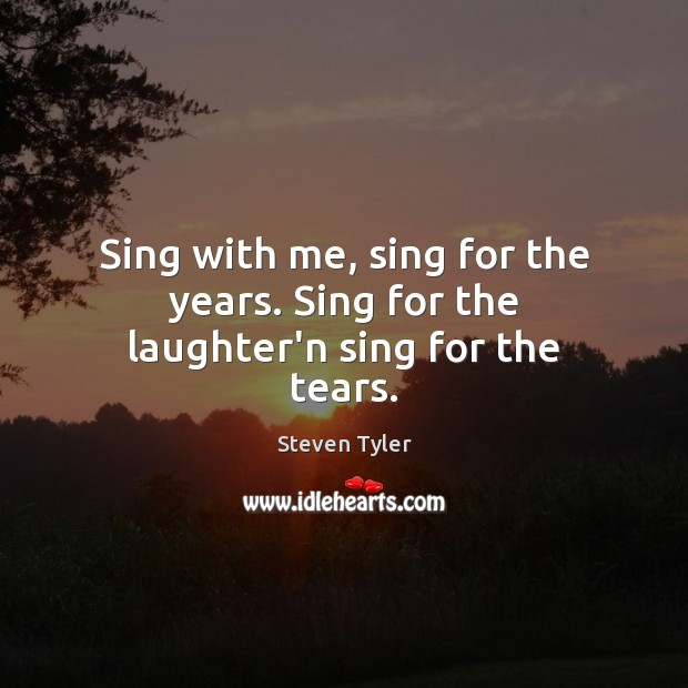 Sing with me, sing for the years. Sing for the laughter'n sing for the tears. Steven Tyler Picture Quote