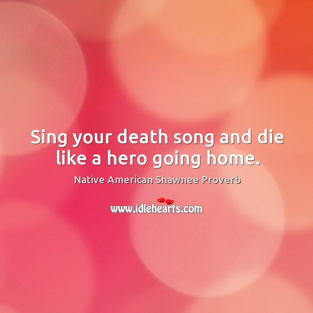 Image, Sing your death song and die like a hero going home.
