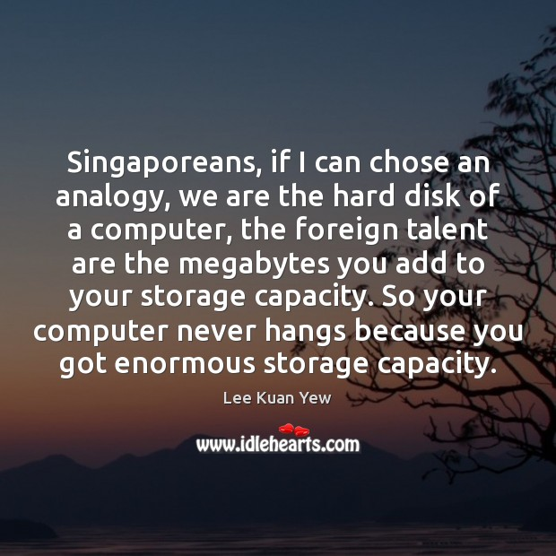 Singaporeans, if I can chose an analogy, we are the hard disk Computers Quotes Image