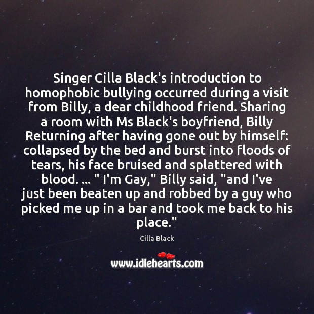 Singer Cilla Black's introduction to homophobic bullying occurred during a visit from Image