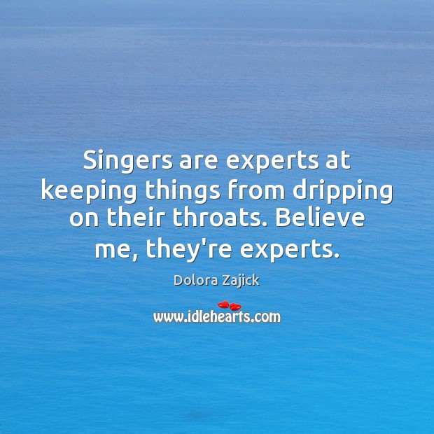 Singers are experts at keeping things from dripping on their throats. Believe Image