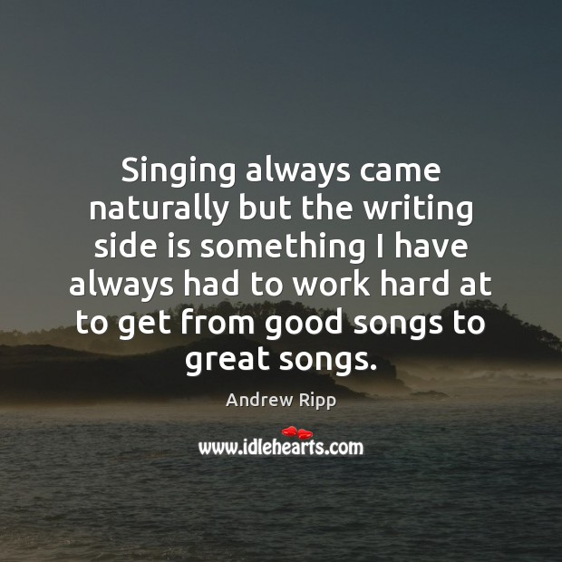 Singing always came naturally but the writing side is something I have Image