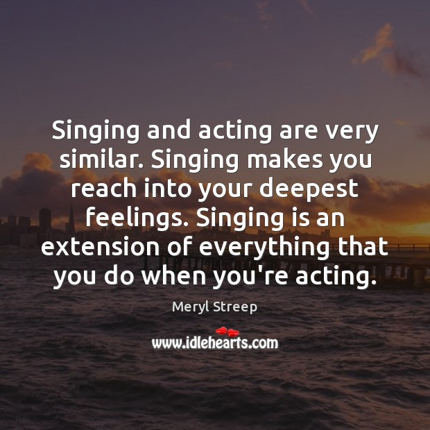 Singing and acting are very similar. Singing makes you reach into your Image