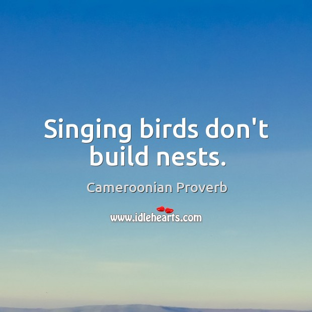 Singing birds don't build nests. Cameroonian Proverbs Image