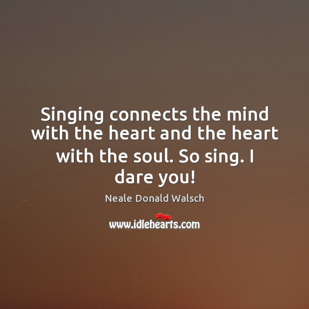 Singing connects the mind with the heart and the heart with the soul. So sing. I dare you! Neale Donald Walsch Picture Quote