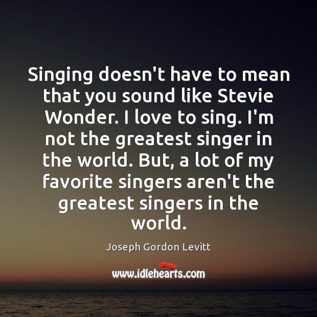 Singing doesn't have to mean that you sound like Stevie Wonder. I Joseph Gordon Levitt Picture Quote
