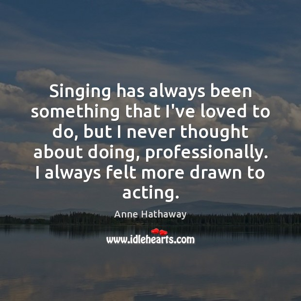 Singing has always been something that I've loved to do, but I Anne Hathaway Picture Quote