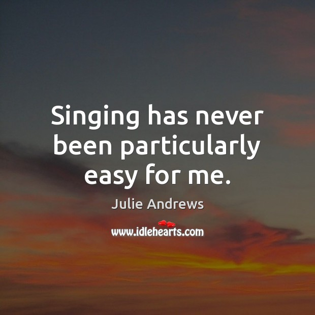 Singing has never been particularly easy for me. Julie Andrews Picture Quote