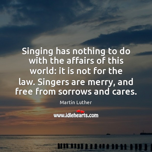 Singing has nothing to do with the affairs of this world: it Image