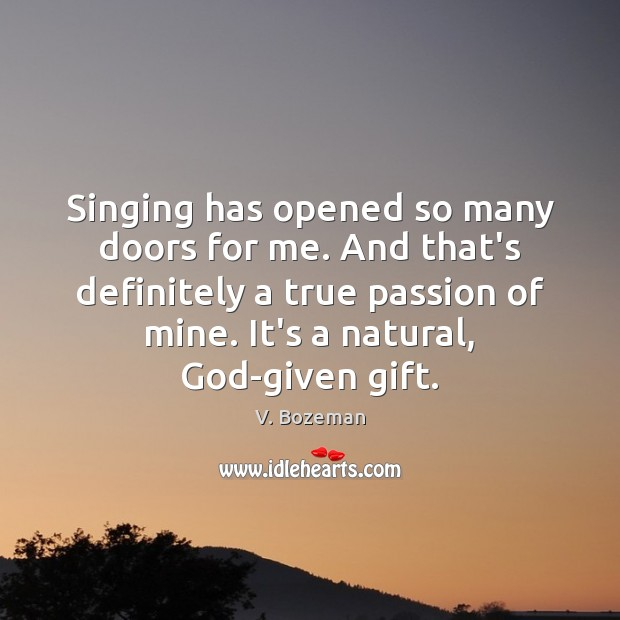 Singing has opened so many doors for me. And that's definitely a Image
