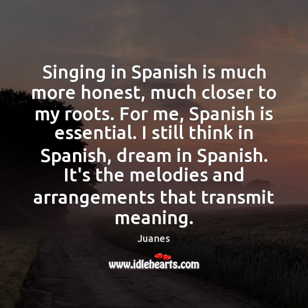 Singing in Spanish is much more honest, much closer to my roots. Juanes Picture Quote