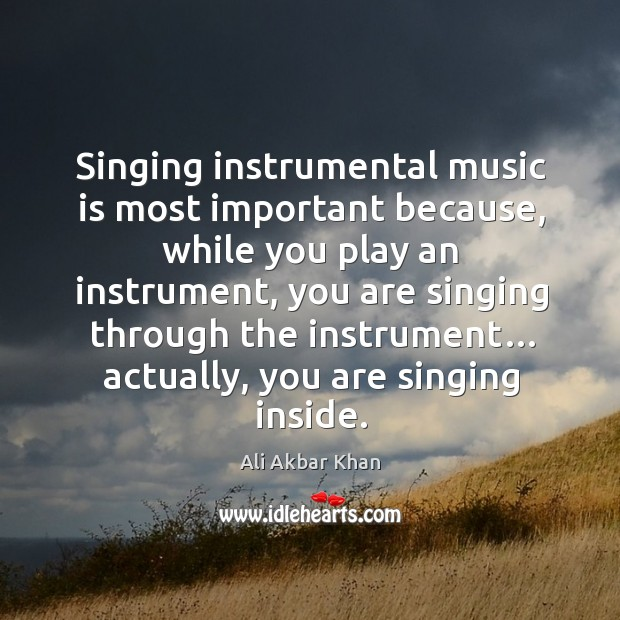 Image, Singing instrumental music is most important because, while you play an instrument