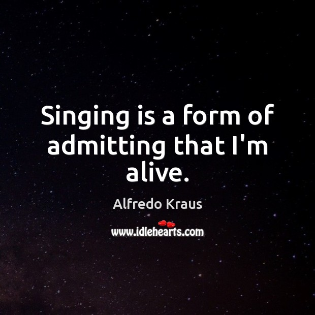 Image, Singing is a form of admitting that I'm alive.
