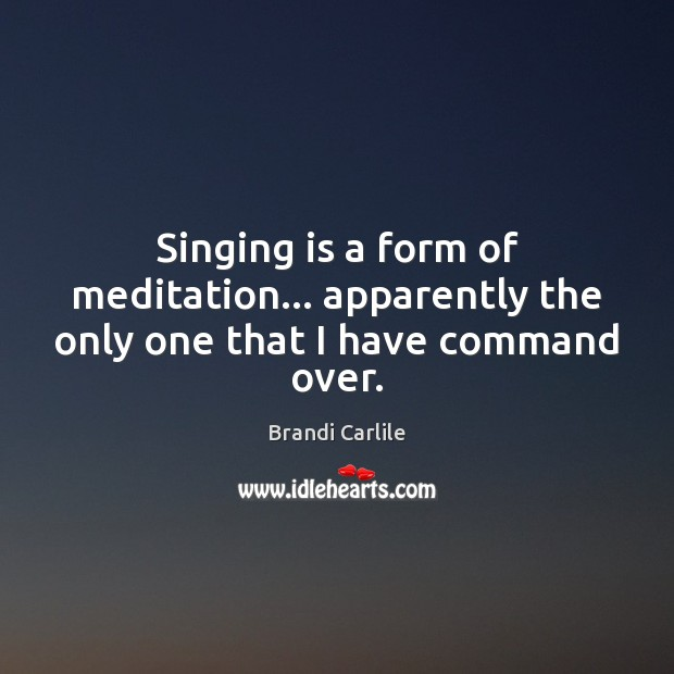 Singing is a form of meditation… apparently the only one that I have command over. Image