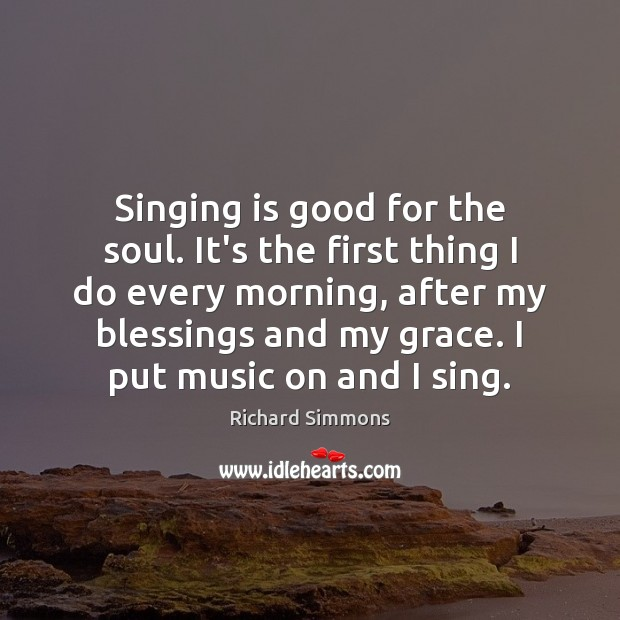 Singing is good for the soul. It's the first thing I do Richard Simmons Picture Quote