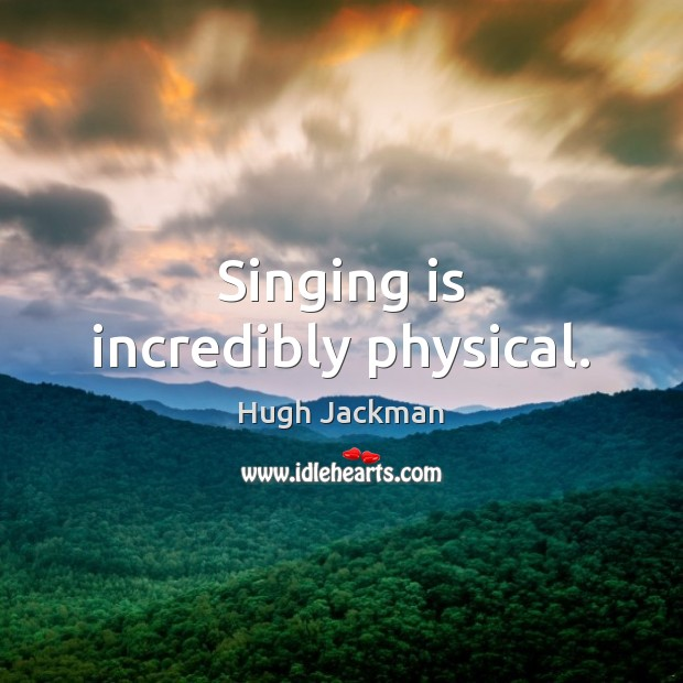 Image, Singing is incredibly physical.