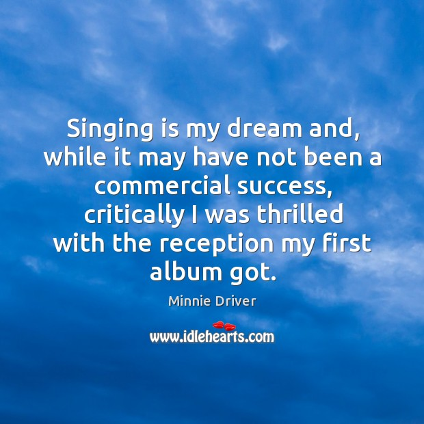 Singing is my dream and, while it may have not been a commercial success Image
