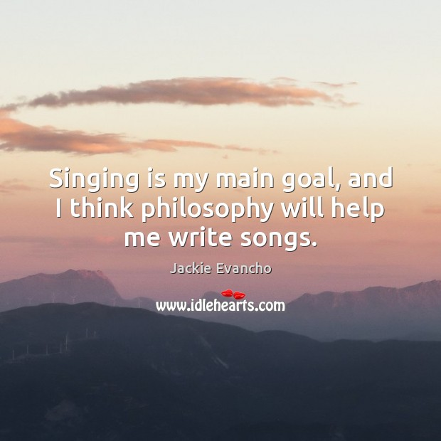 Singing is my main goal, and I think philosophy will help me write songs. Image