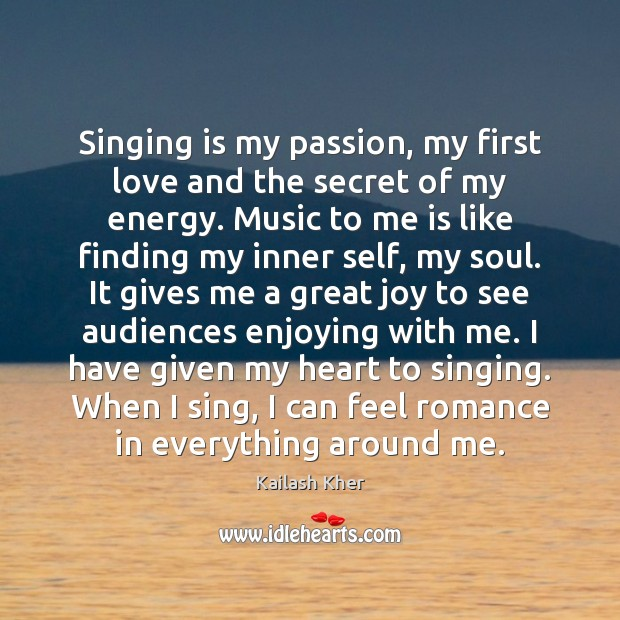 Singing is my passion, my first love and the secret of my Image