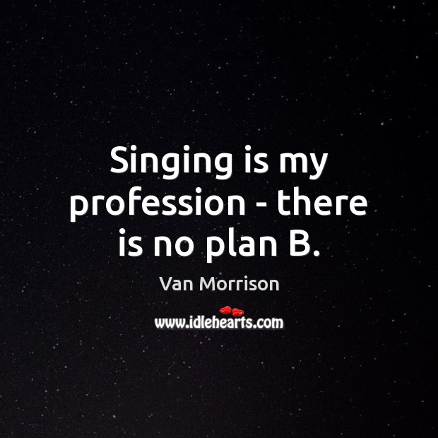Singing is my profession – there is no plan B. Van Morrison Picture Quote