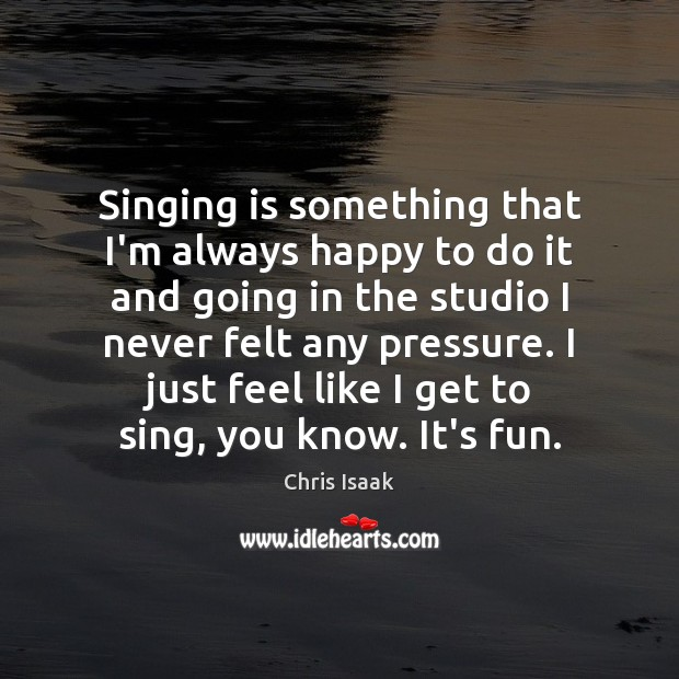 Singing is something that I'm always happy to do it and going Chris Isaak Picture Quote