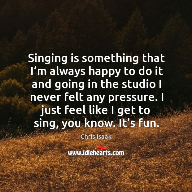 Singing is something that I'm always happy to do it and going in the studio I never felt any pressure. Chris Isaak Picture Quote