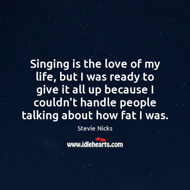 Singing is the love of my life, but I was ready to Stevie Nicks Picture Quote