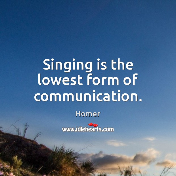 Singing is the lowest form of communication. Homer Picture Quote