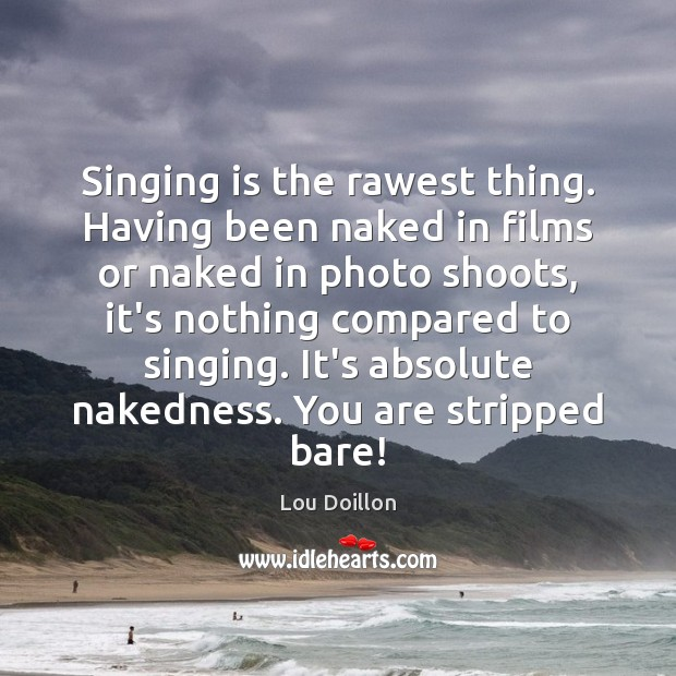 Singing is the rawest thing. Having been naked in films or naked Lou Doillon Picture Quote