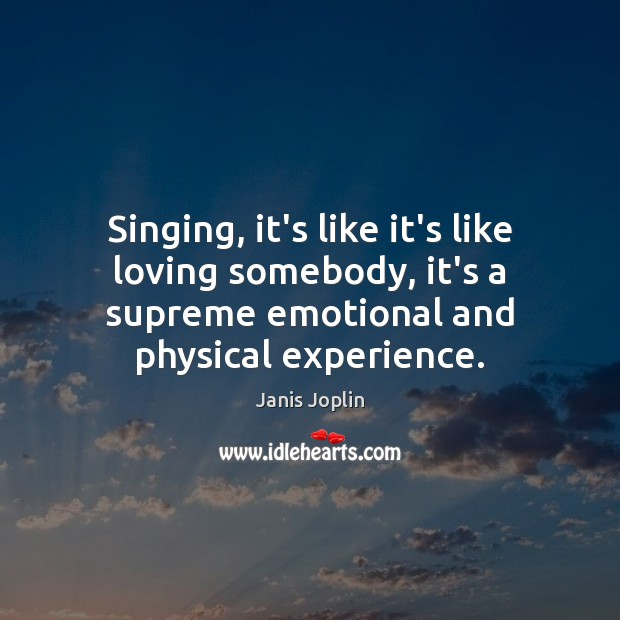 Singing, it's like it's like loving somebody, it's a supreme emotional and Janis Joplin Picture Quote