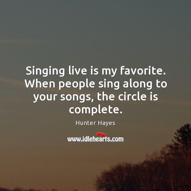 Singing live is my favorite. When people sing along to your songs, the circle is complete. Hunter Hayes Picture Quote